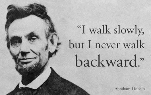 I walk slowly, but I never walk backward. Abraham Lincoln