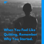 When You Feel Like Quitting Remember Why You Started
