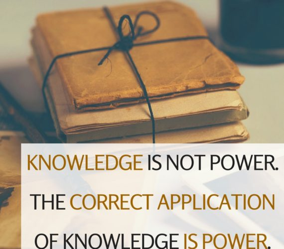 Knowledge is NOT power. The correct application of knowledge is power. Izey Odiase
