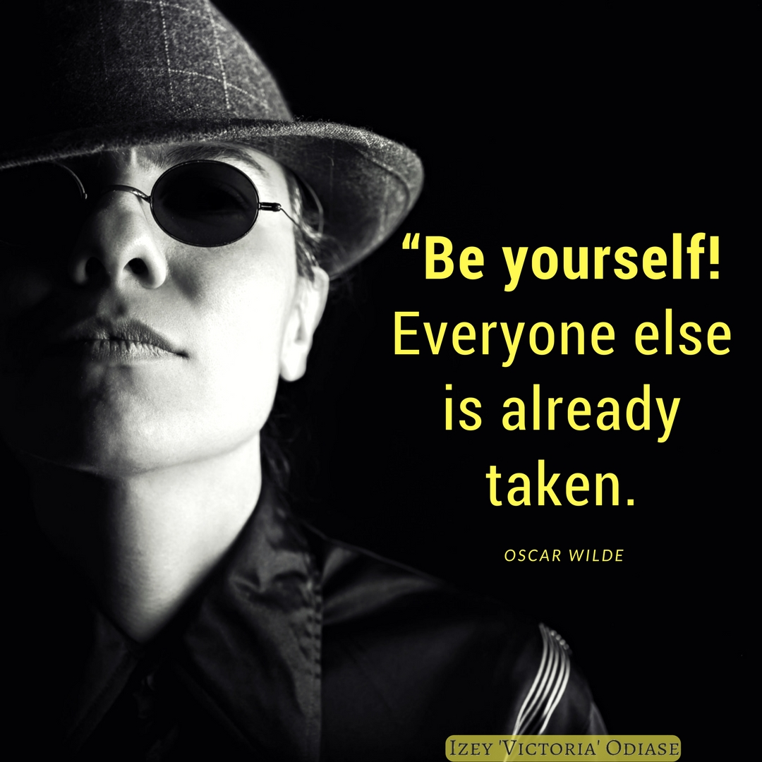 """Be yourself! Everyone else is already taken."" Oscar Wilde"