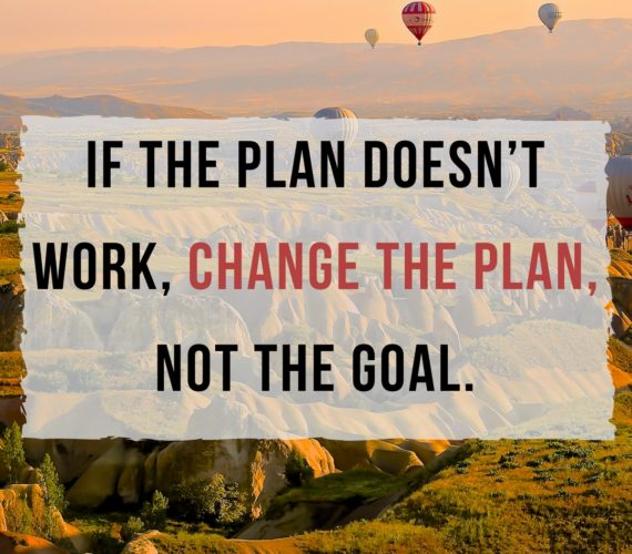 If the plan doesn't work, change the plan, not the goal.