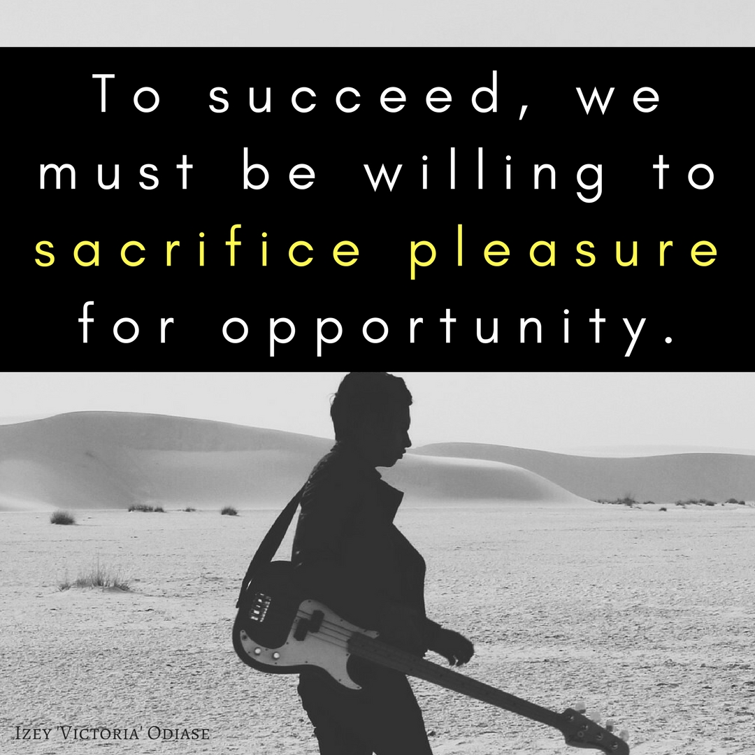 To succeed, we must be willing to sacrifice pleasure for opportunity