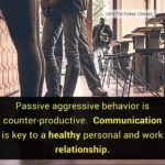 Passive aggressive behavior is counter productive. Communication is key to a healthy personal and work relationship.