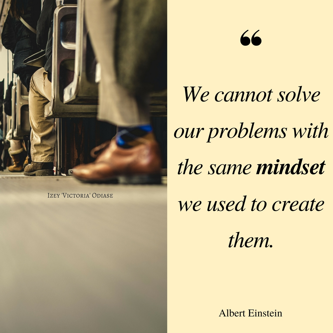 We cannot solve our problems with the same mindset we used to create them. Albert Einstein