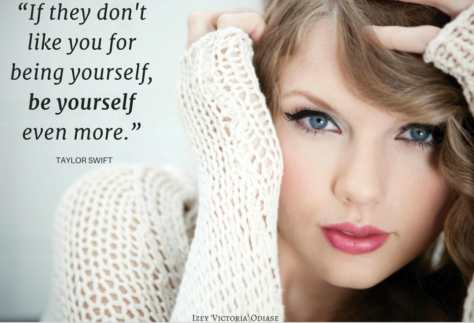 """If they don't like you for being yourself, be yourself even more."" Taylor Swift"
