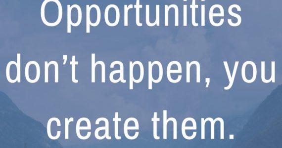 """Opportunities don't happen, you create them."" Chris Grosser"