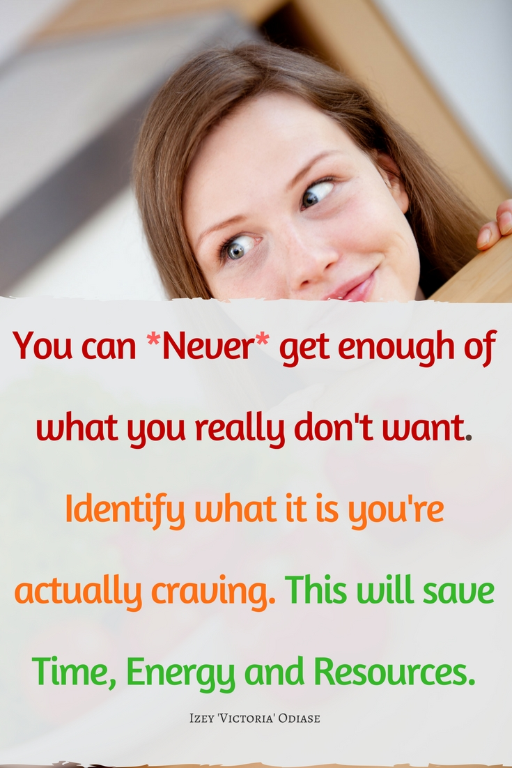 You can Never get enough of what you really don't want. Identify what it is you're actually craving. This will save Time, Energy and Resources. Izey Victoria Odiase Quotes